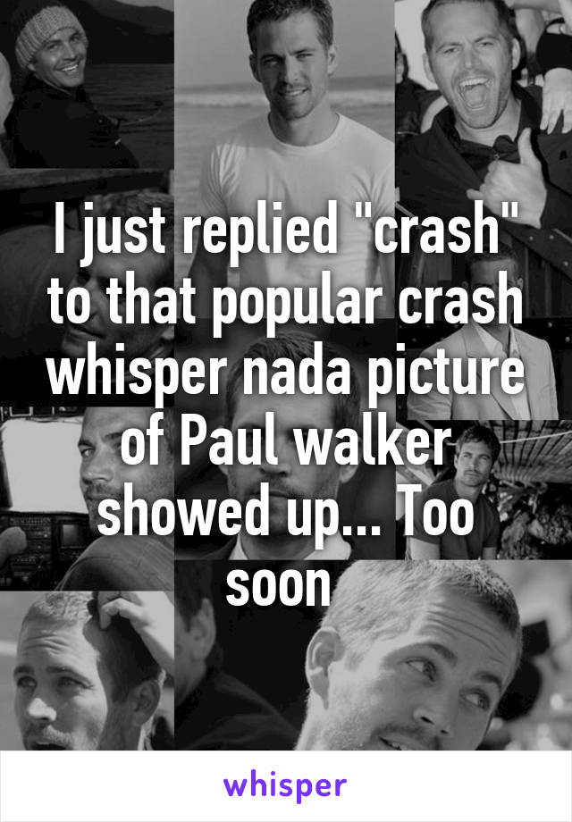 """I just replied """"crash"""" to that popular crash whisper nada picture of Paul walker showed up... Too soon"""