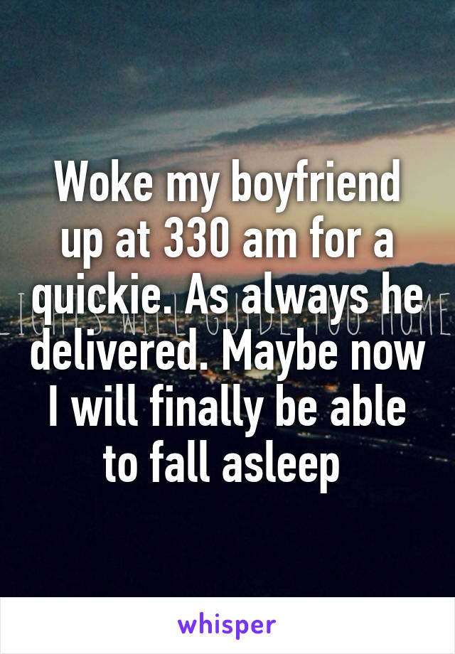 Woke my boyfriend up at 330 am for a quickie. As always he delivered. Maybe now I will finally be able to fall asleep