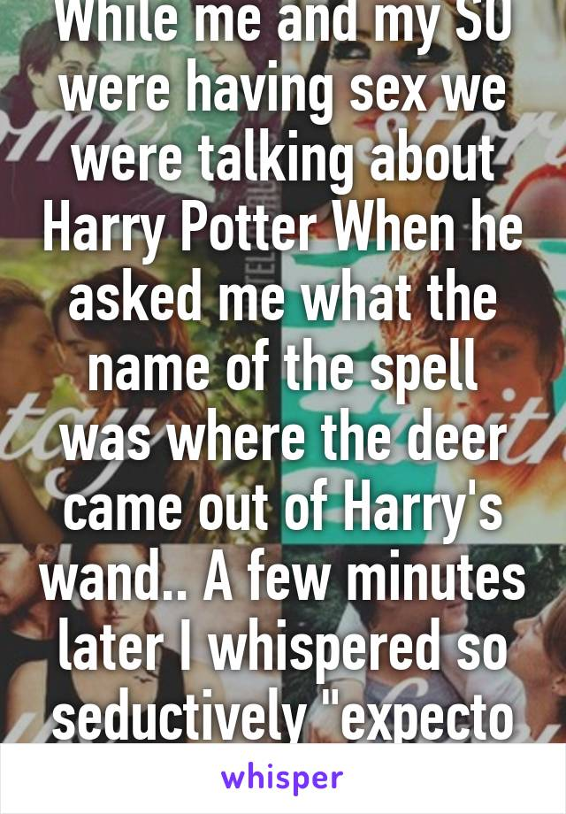 """While me and my SO were having sex we were talking about Harry Potter When he asked me what the name of the spell was where the deer came out of Harry's wand.. A few minutes later I whispered so seductively """"expecto patronum"""""""