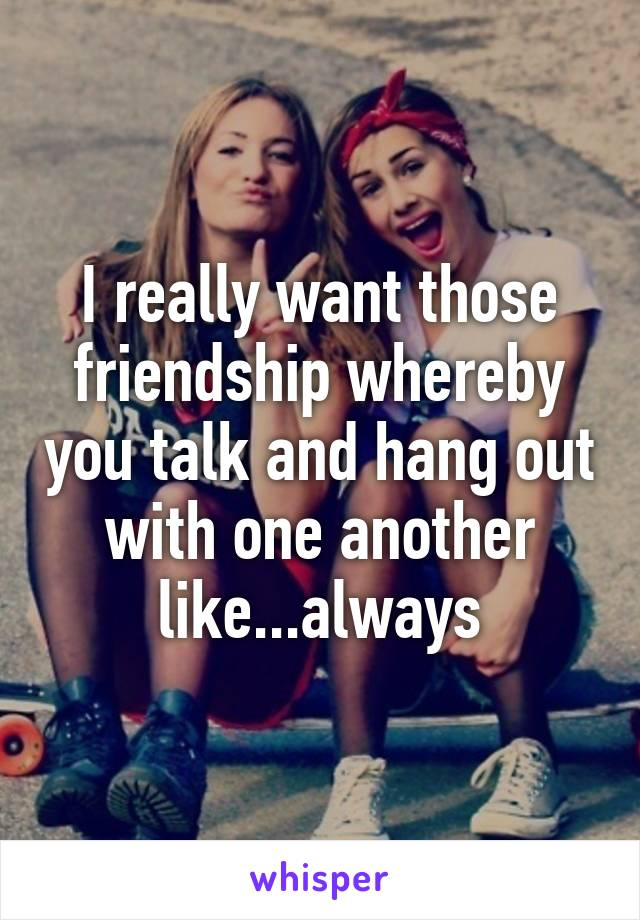 I really want those friendship whereby you talk and hang out with one another like...always
