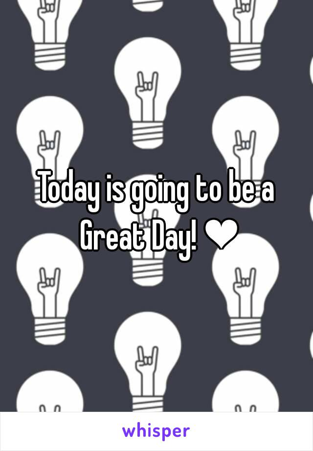 Today is going to be a Great Day! ❤
