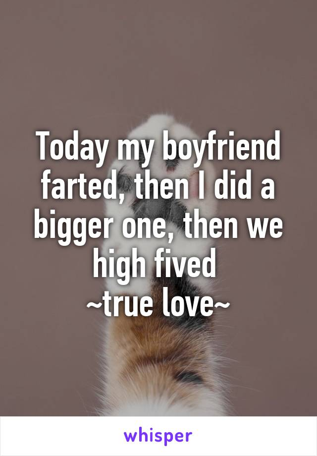 Today my boyfriend farted, then I did a bigger one, then we high fived  ~true love~
