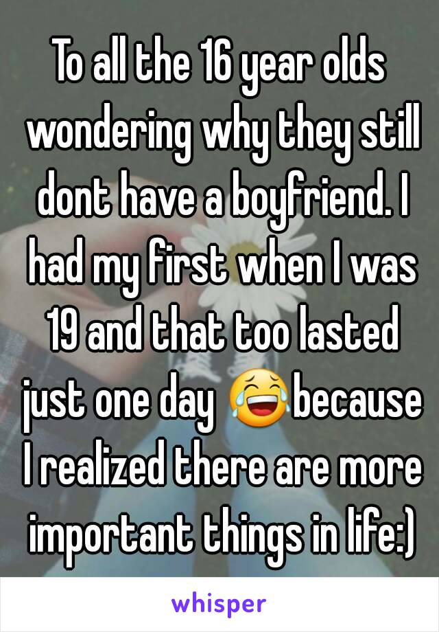 To all the 16 year olds wondering why they still dont have a boyfriend. I had my first when I was 19 and that too lasted just one day 😂because I realized there are more important things in life:)