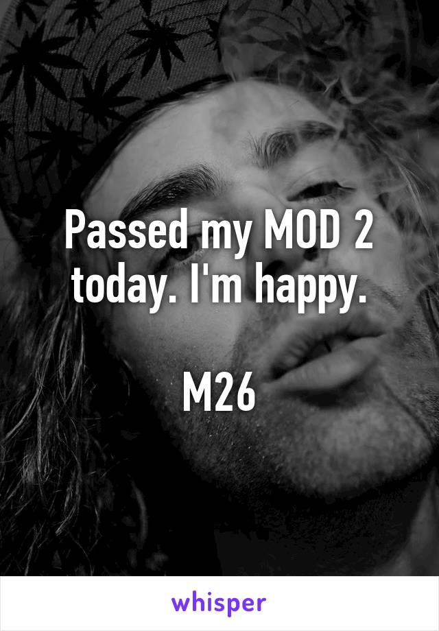 Passed my MOD 2 today. I'm happy.  M26