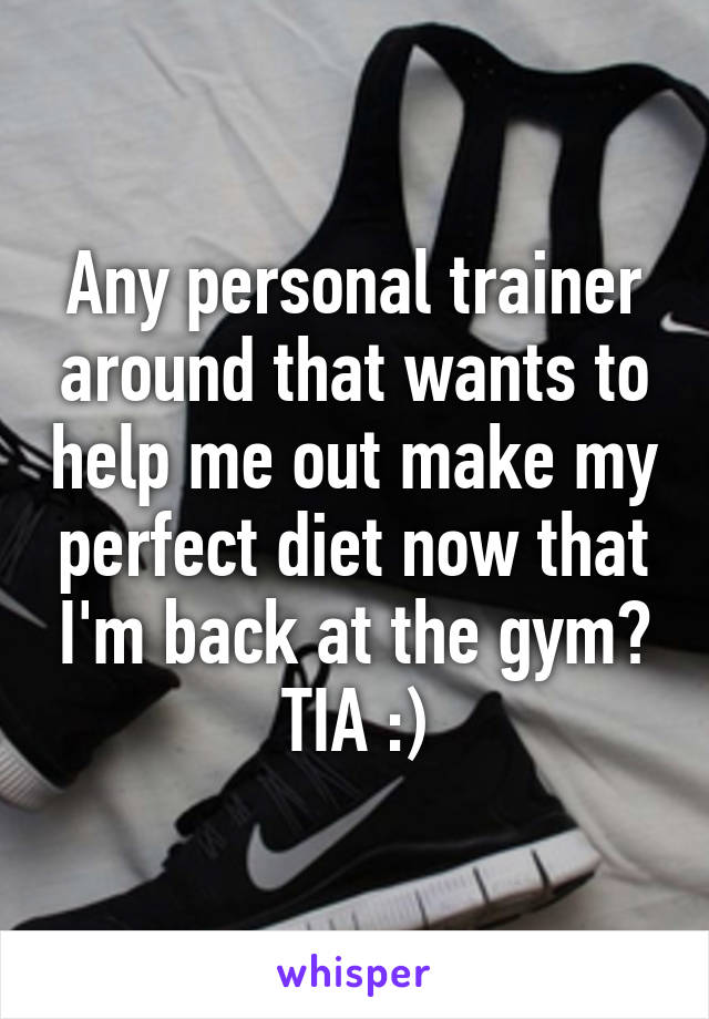 Any personal trainer around that wants to help me out make my perfect diet now that I'm back at the gym? TIA :)