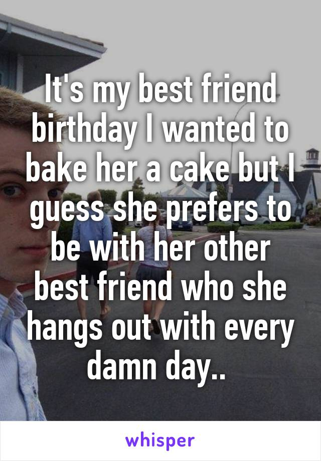 It's my best friend birthday I wanted to bake her a cake but I guess she prefers to be with her other best friend who she hangs out with every damn day..
