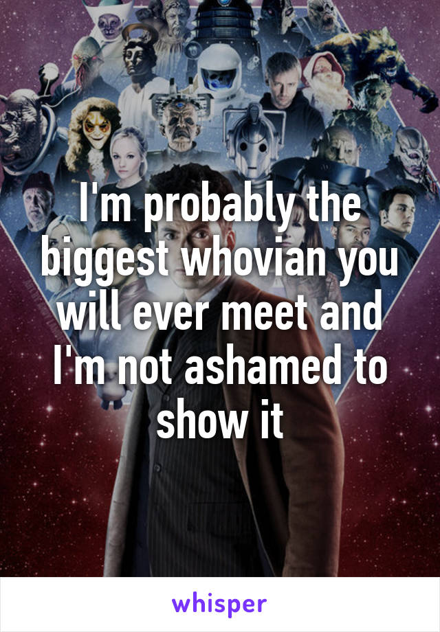 I'm probably the biggest whovian you will ever meet and I'm not ashamed to show it