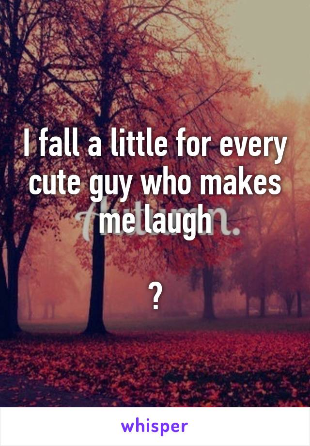 I fall a little for every cute guy who makes me laugh  😫