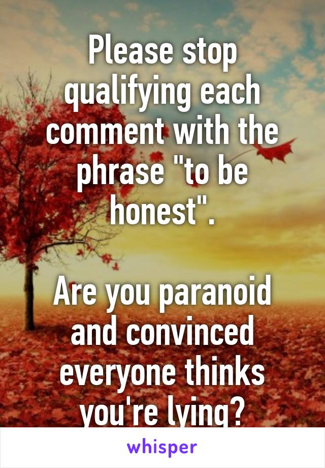 """Please stop qualifying each comment with the phrase """"to be honest"""".  Are you paranoid and convinced everyone thinks you're lying?"""