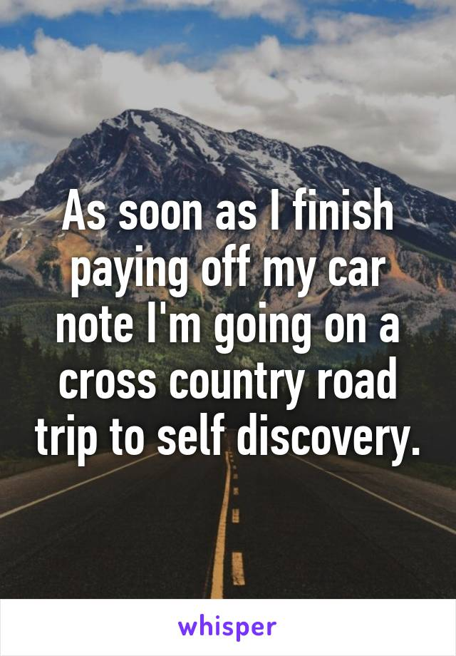 As soon as I finish paying off my car note I'm going on a cross country road trip to self discovery.