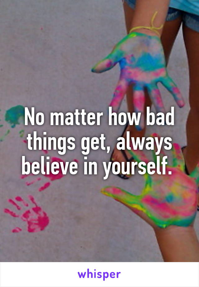 No matter how bad things get, always believe in yourself.