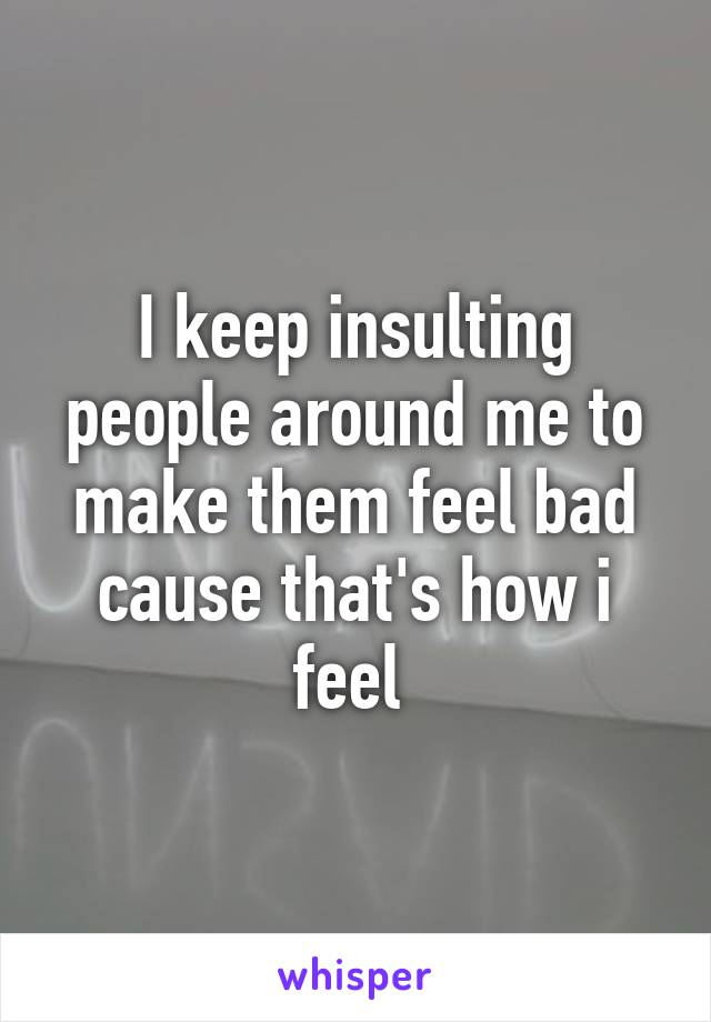 I keep insulting people around me to make them feel bad cause that's how i feel
