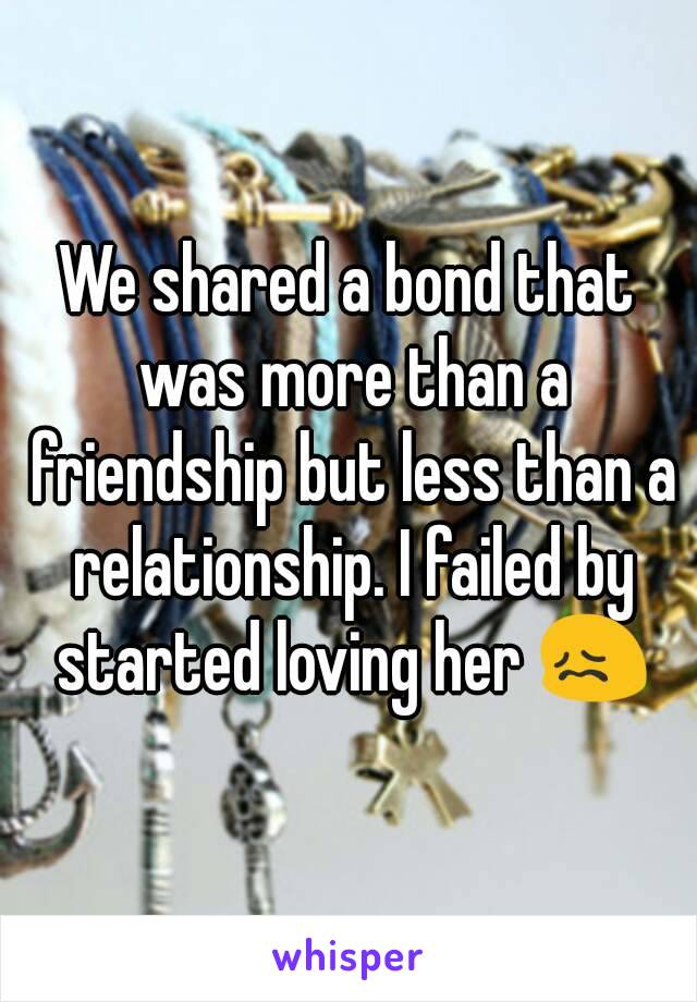 We shared a bond that was more than a friendship but less than a relationship. I failed by started loving her 😖