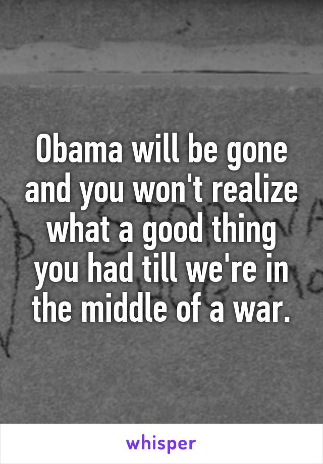 Obama will be gone and you won't realize what a good thing you had till we're in the middle of a war.