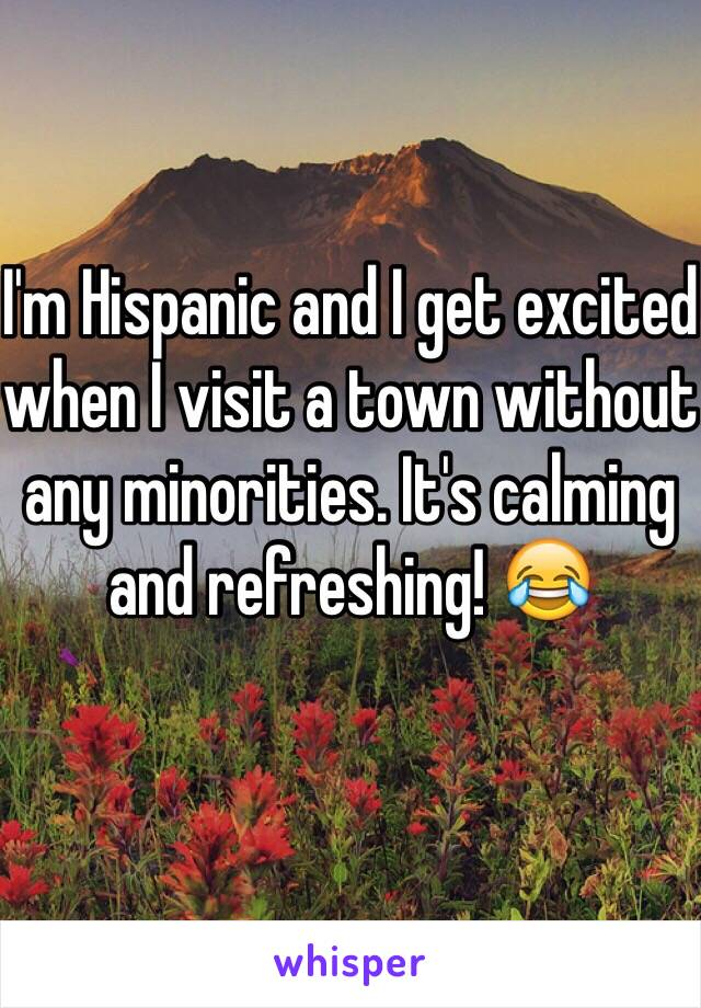 I'm Hispanic and I get excited when I visit a town without any minorities. It's calming and refreshing! 😂