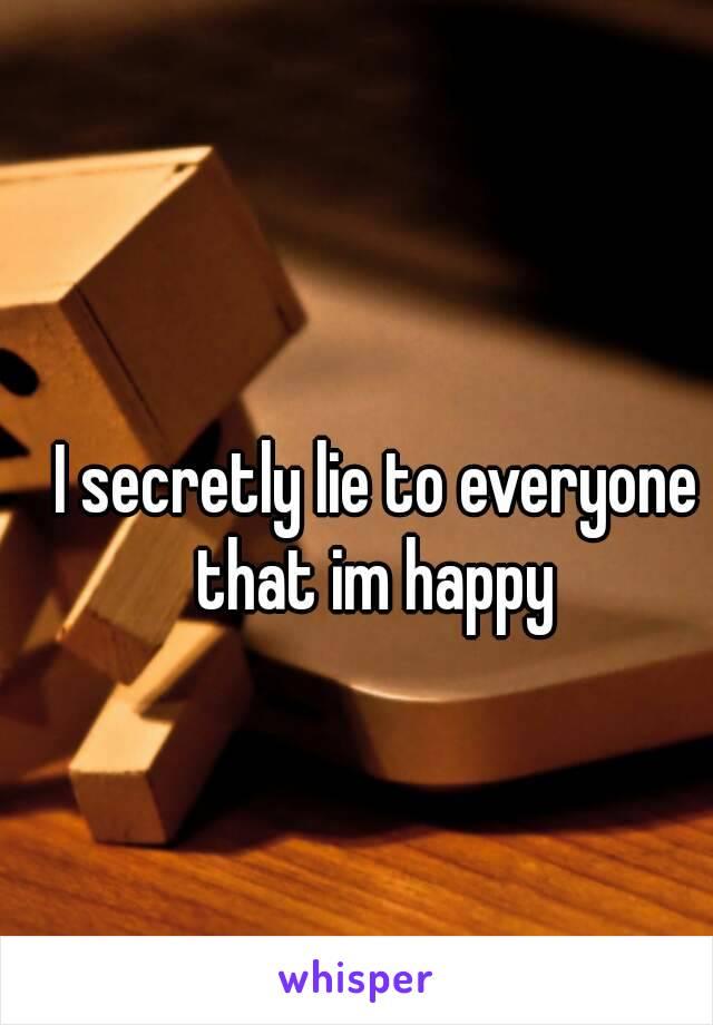 I secretly lie to everyone that im happy