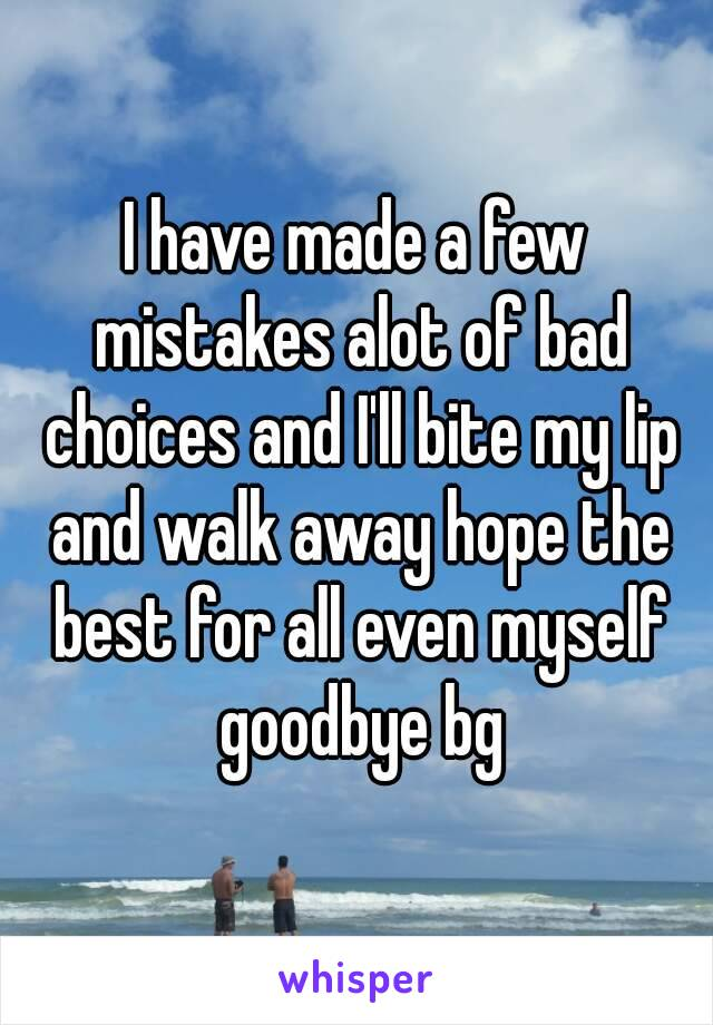 I have made a few mistakes alot of bad choices and I'll bite my lip and walk away hope the best for all even myself goodbye bg