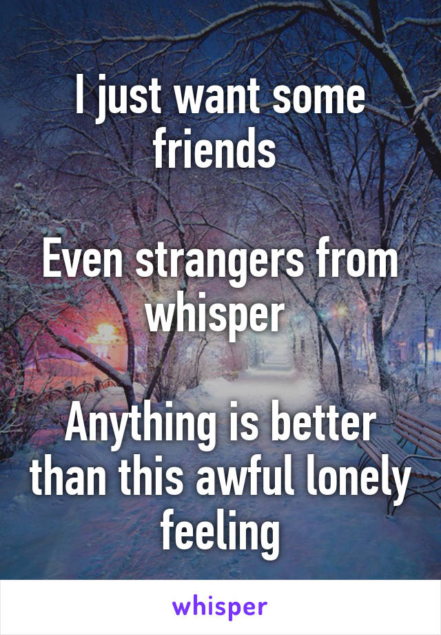I just want some friends   Even strangers from whisper   Anything is better than this awful lonely feeling
