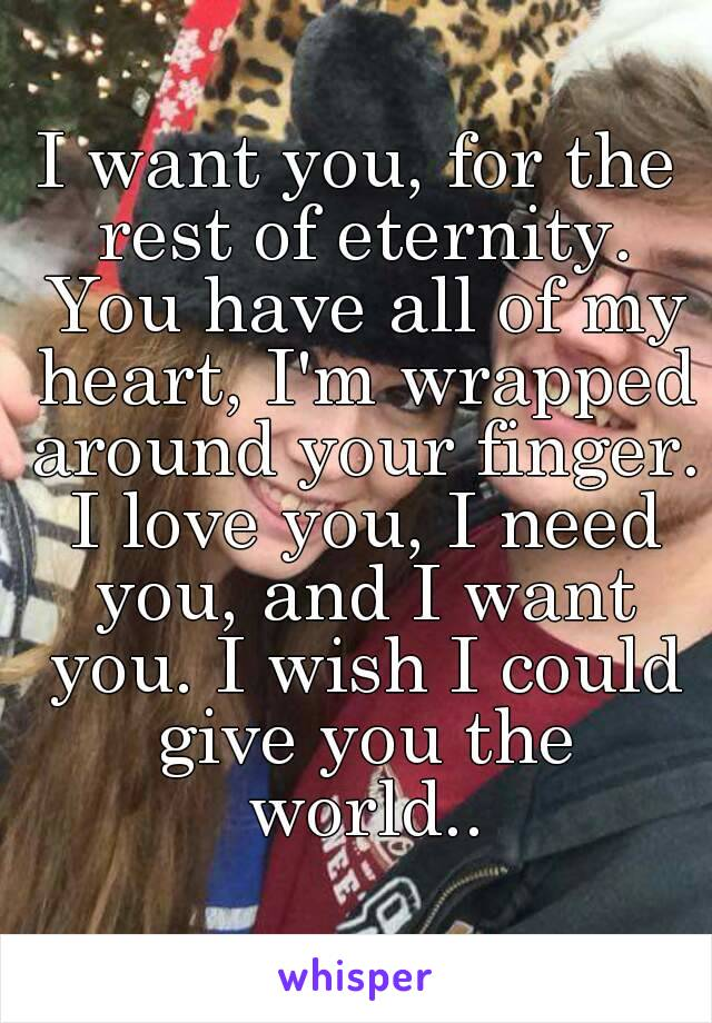 I want you, for the rest of eternity. You have all of my heart, I'm wrapped around your finger. I love you, I need you, and I want you. I wish I could give you the world..