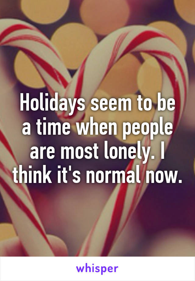 Holidays seem to be a time when people are most lonely. I think it's normal now.