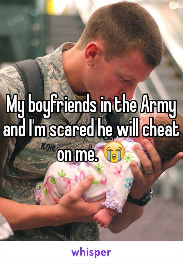 My boyfriends in the Army and I'm scared he will cheat on me. 😭