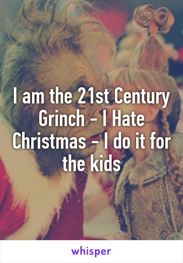 I am the 21st Century Grinch - I Hate Christmas - I do it for the kids
