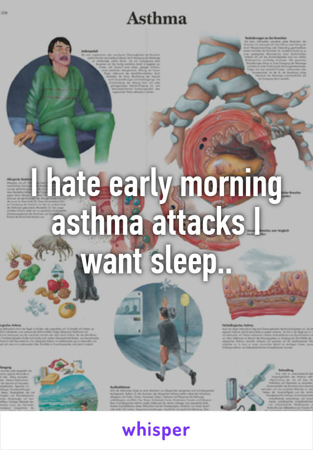 I hate early morning asthma attacks I want sleep..