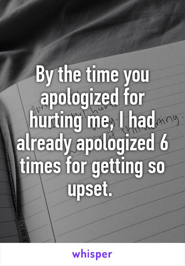 By the time you apologized for hurting me, I had already apologized 6 times for getting so upset.