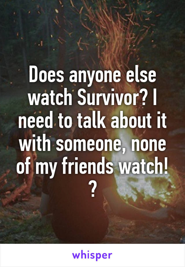 Does anyone else watch Survivor? I need to talk about it with someone, none of my friends watch! 😁