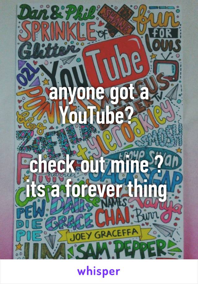 anyone got a YouTube?   check out mine ?  its a forever thing