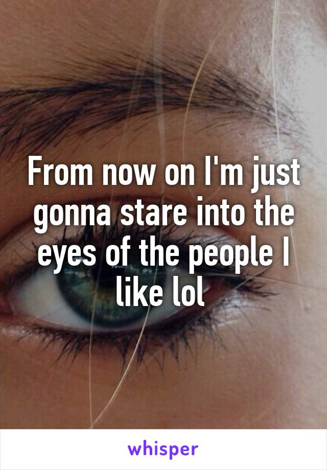 From now on I'm just gonna stare into the eyes of the people I like lol