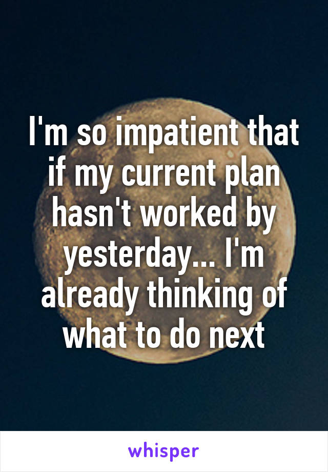 I'm so impatient that if my current plan hasn't worked by yesterday... I'm already thinking of what to do next
