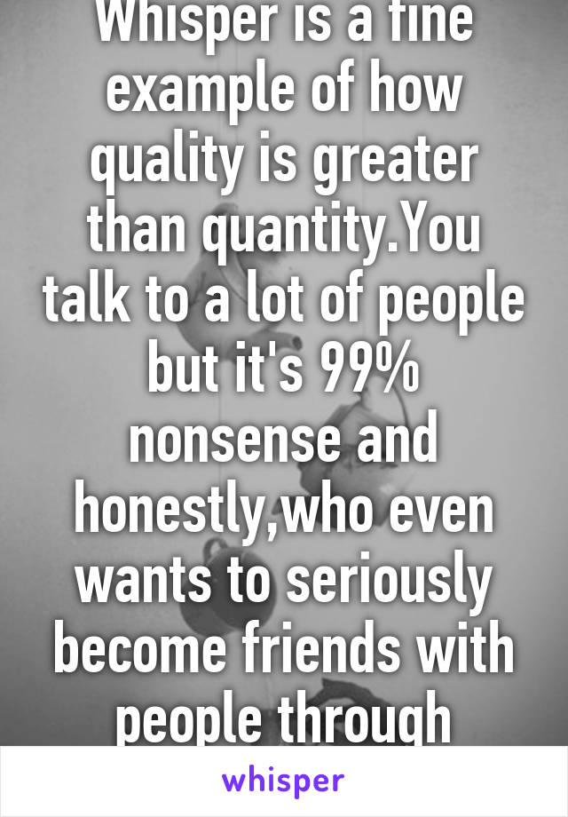Whisper is a fine example of how quality is greater than quantity.You talk to a lot of people but it's 99% nonsense and honestly,who even wants to seriously become friends with people through whisper?