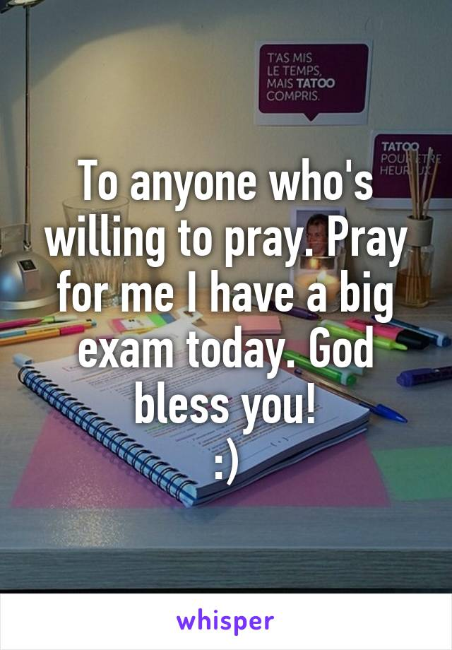To anyone who's willing to pray. Pray for me I have a big exam today. God bless you! :)
