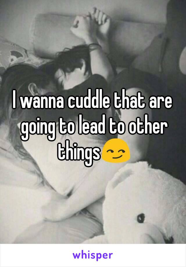 I wanna cuddle that are going to lead to other things😏