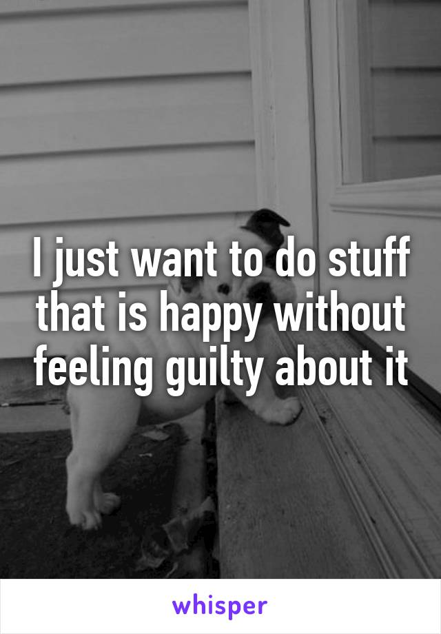 I just want to do stuff that is happy without feeling guilty about it