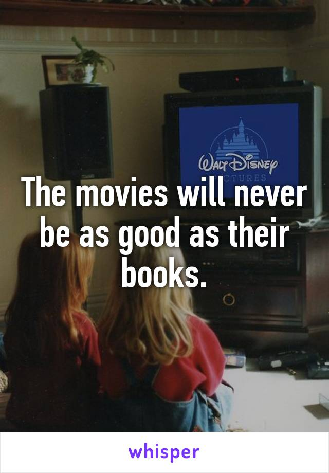 The movies will never be as good as their books.