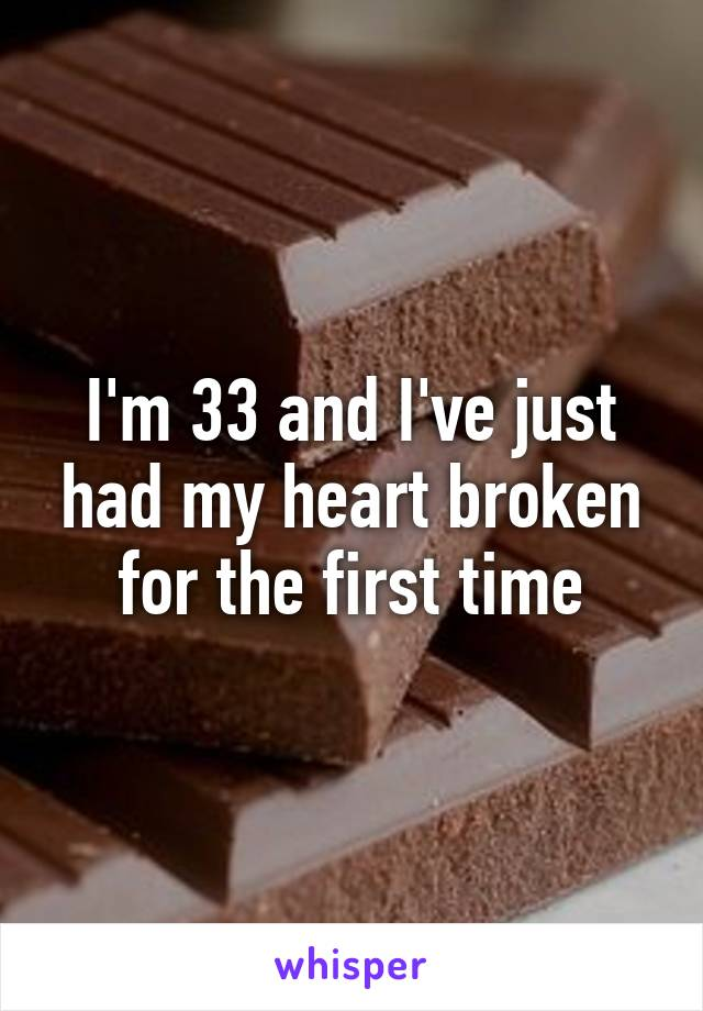 I'm 33 and I've just had my heart broken for the first time