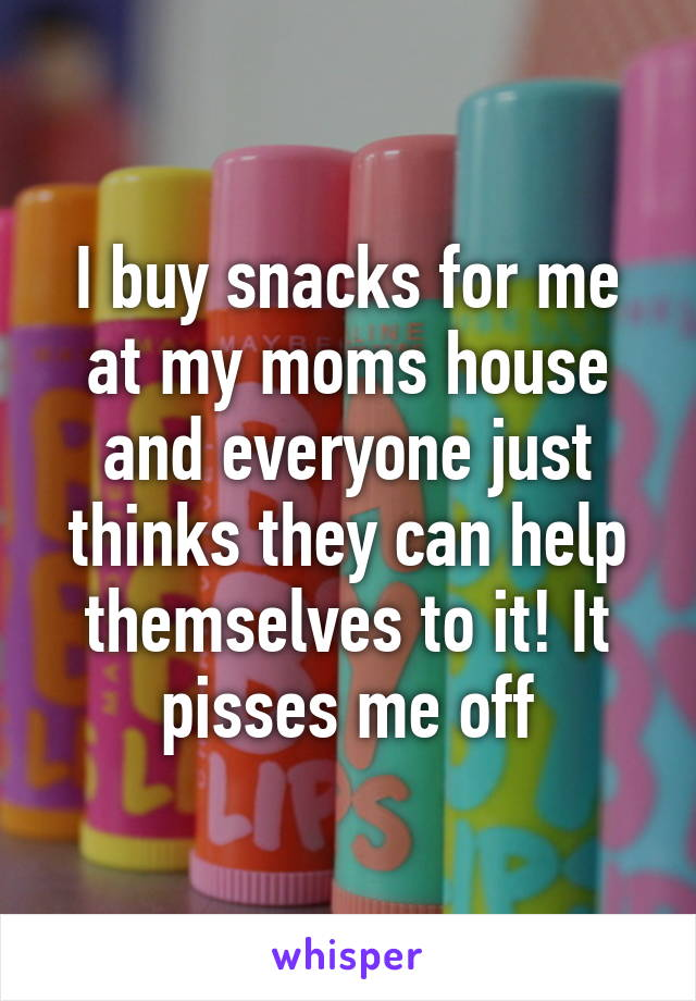 I buy snacks for me at my moms house and everyone just thinks they can help themselves to it! It pisses me off