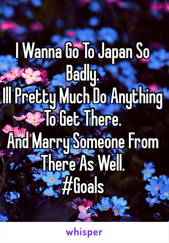 I Wanna Go To Japan So Badly.  Ill Pretty Much Do Anything To Get There.  And Marry Someone From There As Well.  #Goals