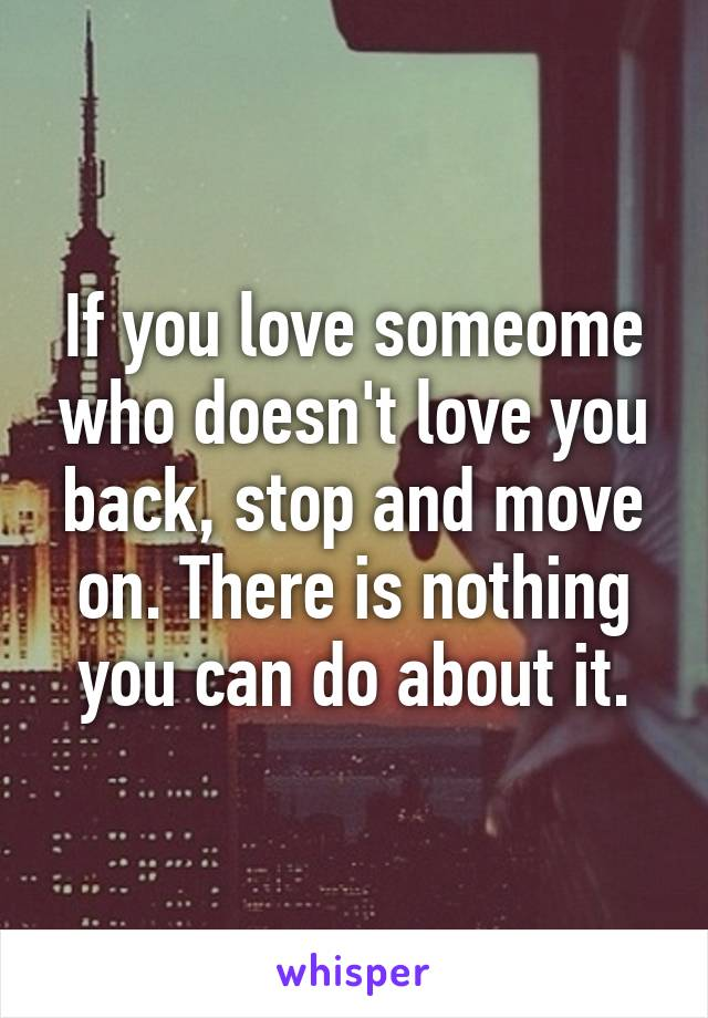 If you love someome who doesn't love you back, stop and move on. There is nothing you can do about it.