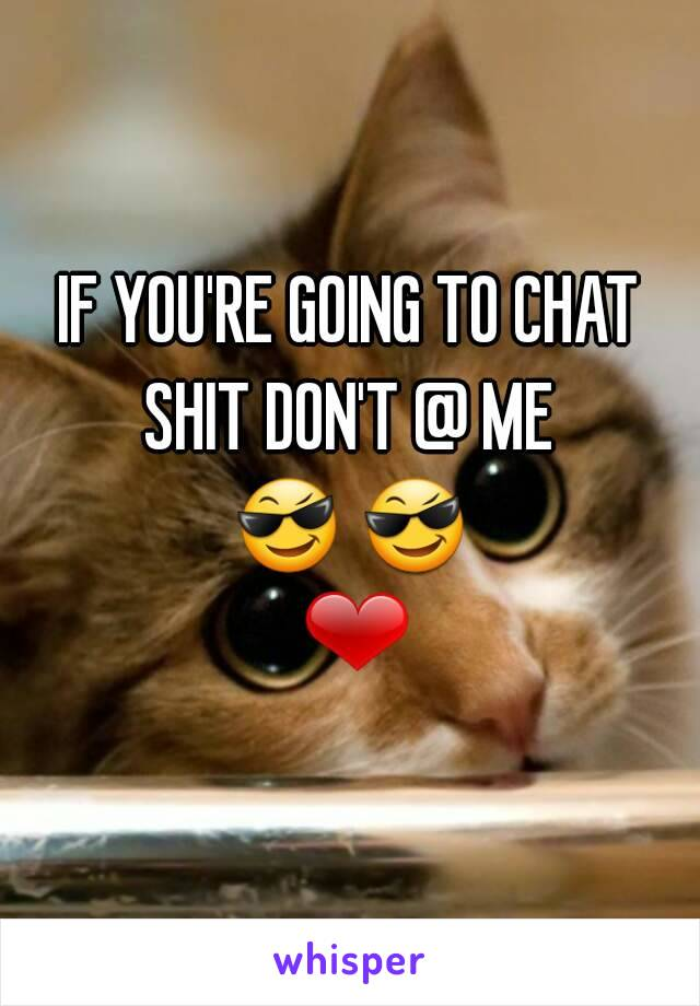 IF YOU'RE GOING TO CHAT SHIT DON'T @ ME  😎 😎 ❤