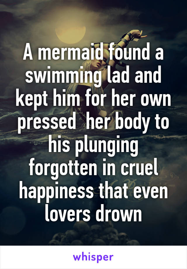 A mermaid found a swimming lad and kept him for her own pressed  her body to his plunging forgotten in cruel happiness that even lovers drown