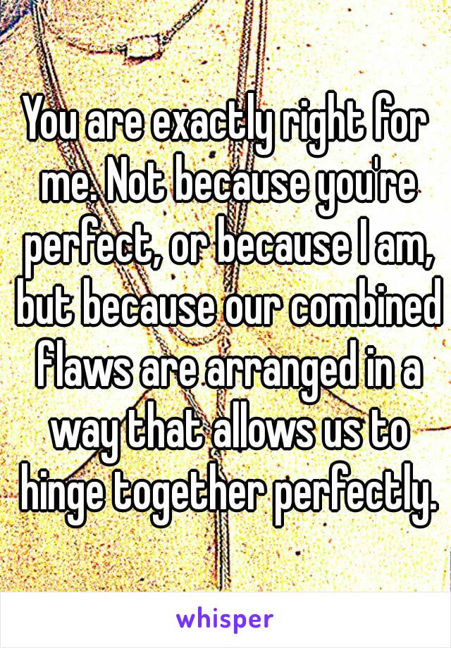 You are exactly right for me. Not because you're perfect, or because I am, but because our combined flaws are arranged in a way that allows us to hinge together perfectly.