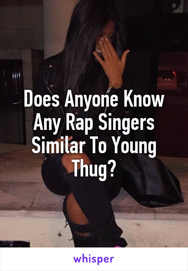 Does Anyone Know Any Rap Singers Similar To Young Thug?