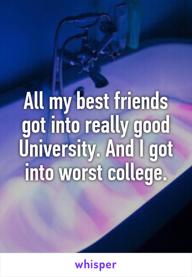 All my best friends got into really good University. And I got into worst college.
