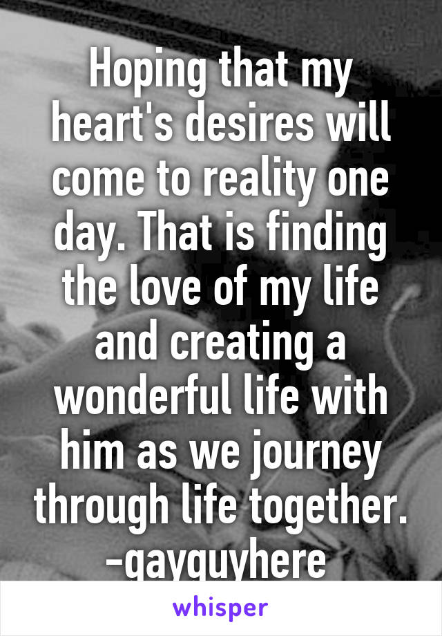 Hoping that my heart's desires will come to reality one day. That is finding the love of my life and creating a wonderful life with him as we journey through life together. -gayguyhere