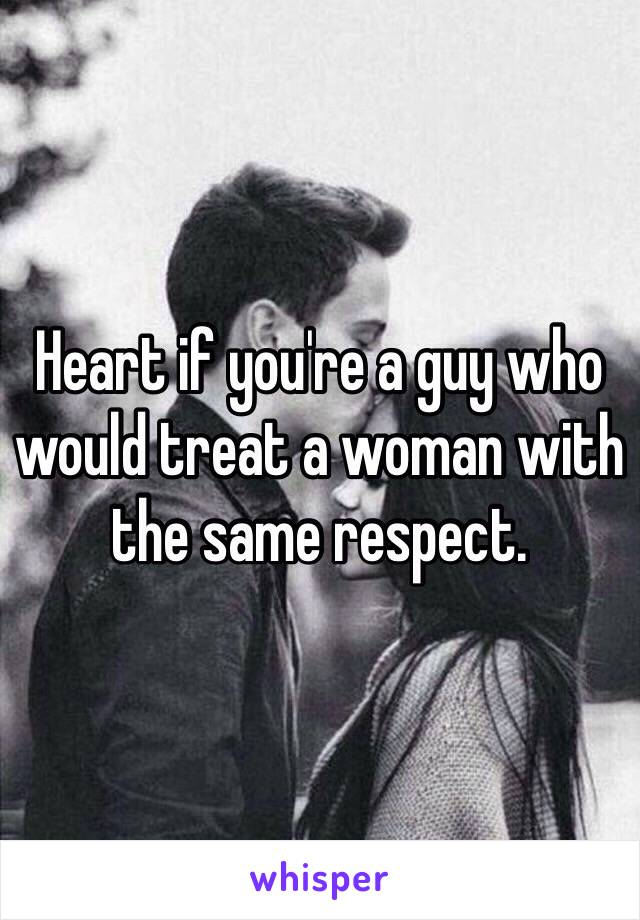 Heart if you're a guy who would treat a woman with the same respect.