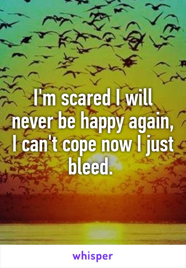 I'm scared I will never be happy again, I can't cope now I just bleed.