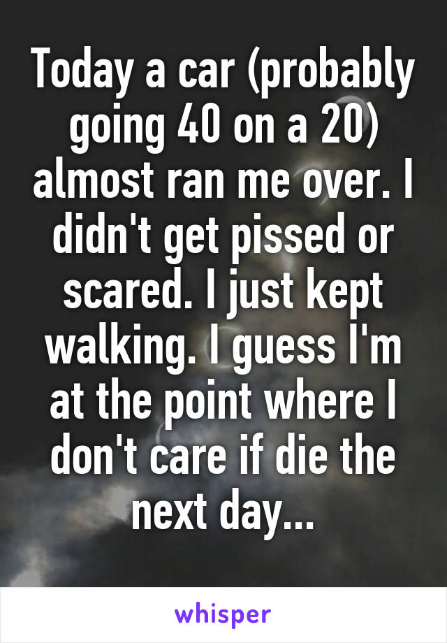 Today a car (probably going 40 on a 20) almost ran me over. I didn't get pissed or scared. I just kept walking. I guess I'm at the point where I don't care if die the next day...